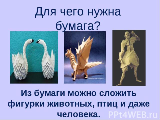 Для чего нужна бумага? Из бумаги можно сложить фигурки животных, птиц и даже человека.