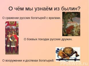 О чём мы узнаём из былин?О сражении русских богатырей с врагами. О боевых похода