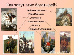 Как зовут этих богатырей?Добрыня НикитичИлья МуромецСвятогор Алёша Попович Вольг