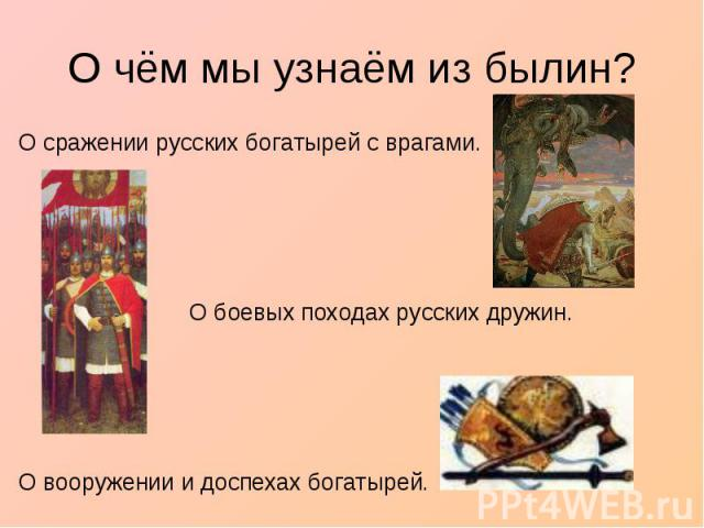 О чём мы узнаём из былин?О сражении русских богатырей с врагами. О боевых походах русских дружин.О вооружении и доспехах богатырей.