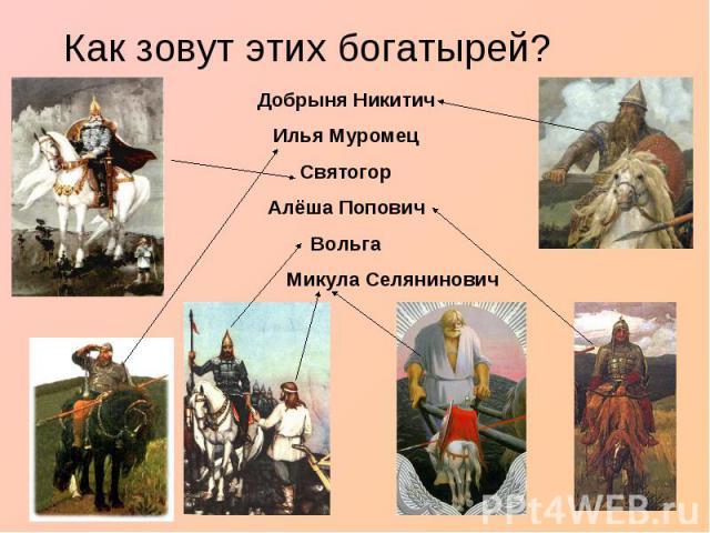 Как зовут этих богатырей?Добрыня НикитичИлья МуромецСвятогор Алёша Попович Вольга Микула Селянинович