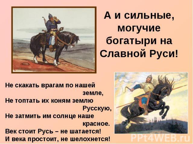 А и сильные, могучие богатыри на Славной Руси! Не скакать врагам по нашей земле,Не топтать их коням землю Русскую,Не затмить им солнце наше красное.Век стоит Русь – не шатается!И века простоит, не шелохнется!