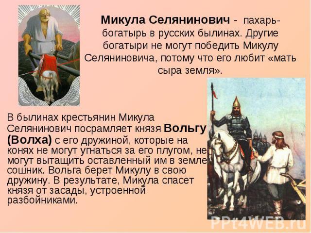 Микула Селянинович - пахарь-богатырь в русских былинах. Другие богатыри не могут победить Микулу Селяниновича, потому что его любит «мать сыра земля». В былинах крестьянин Микула Селянинович посрамляет князя Вольгу (Волха) с его дружиной, которые на…