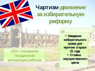 Чартизм-движение за избирательную реформу1837- Основание Лондонской ассоциации р