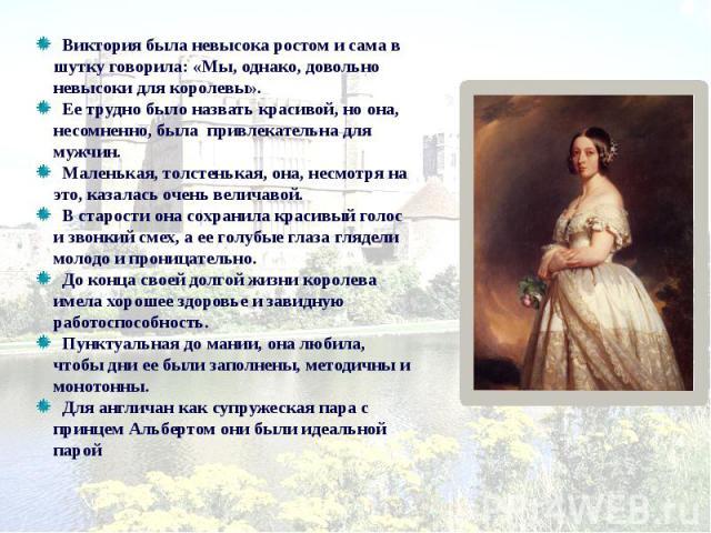 Виктория была невысока ростом и сама в шутку говорила: «Мы, однако, довольно невысоки для королевы». Ее трудно было назвать красивой, но она, несомненно, была привлекательна для мужчин. Маленькая, толстенькая, она, несмотря на это, казалась очень ве…