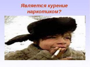Является курение наркотиком?