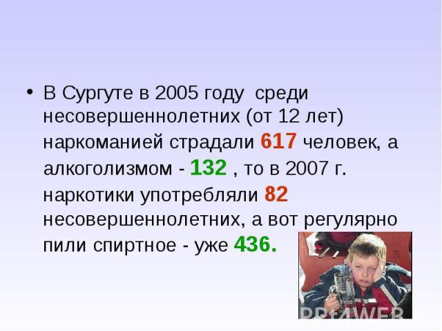 В Сургуте в 2005 году среди несовершеннолетних (от 12 лет) наркоманией страдали 617 человек, а алкоголизмом - 132 , то в 2007 г. наркотики употребляли 82 несовершеннолетних, а вот регулярно пили спиртное - уже 436.