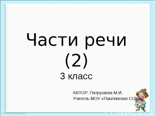 Части речи (2) 3 класс АВТОР: Патрушева М.И.Учитель МОУ «Павловская СОШ»