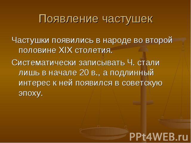 Появление частушек Частушки появились в народе во второй половине XIX столетия.Систематически записывать Ч. стали лишь в начале 20в., а подлинный интерес к ней появился в советскую эпоху.
