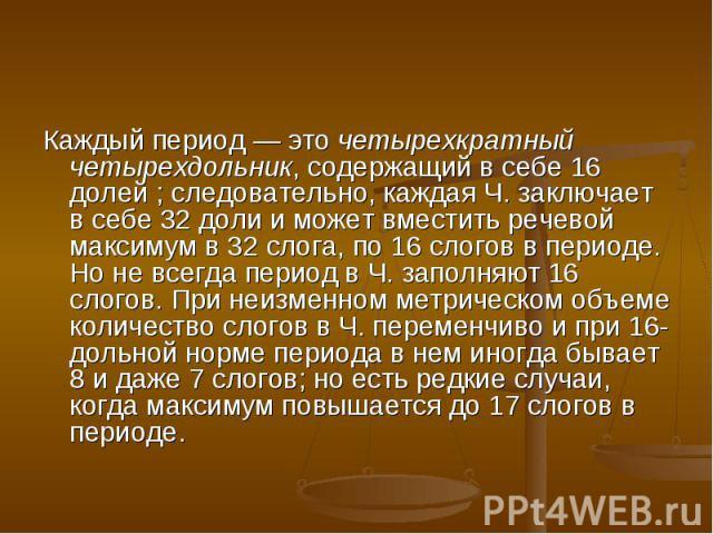 Каждый период — это четырехкратный четырехдольник, содержащий в себе 16 долей ; следовательно, каждая Ч. заключает в себе 32 доли и может вместить речевой максимум в 32 слога, по 16 слогов в периоде. Но не всегда период в Ч. заполняют 16 слогов. При…