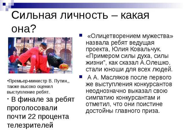 Сильная личность – какая она?Премьер-министр В. Путин,, также высоко оценил выступление ребят. В финале за ребят проголосовали почти 22 процента телезрителей «Олицетворением мужества» назвала ребят ведущая проекта, Юлия Ковальчук. «Примером силы дух…