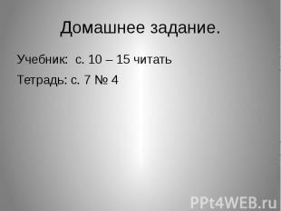 Домашнее задание.Учебник: с. 10 – 15 читатьТетрадь: с. 7 № 4