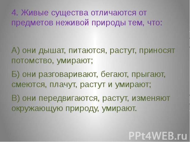 4. Живые существа отличаются от предметов неживой природы тем, что:А) они дышат, питаются, растут, приносят потомство, умирают;Б) они разговаривают, бегают, прыгают, смеются, плачут, растут и умирают;В) они передвигаются, растут, изменяют окружающую…