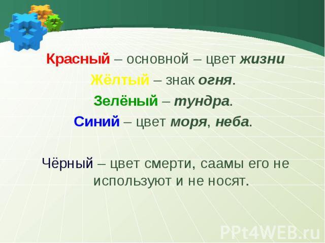 Красный – основной – цвет жизниЖёлтый – знак огня. Зелёный – тундра. Синий – цвет моря, неба. Чёрный – цвет смерти, саамы его не используют и не носят.