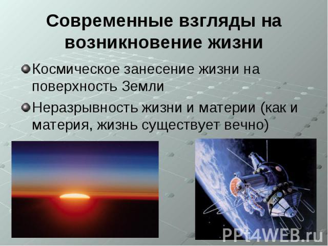 Современные взгляды на возникновение жизниКосмическое занесение жизни на поверхность ЗемлиНеразрывность жизни и материи (как и материя, жизнь существует вечно)