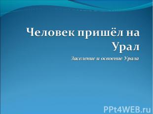 Человек пришёл на Урал Заселение и освоение Урала