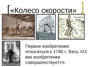 «Колесо скорости»Первое изобретение относиться к 1790 г. Весь XIX век изобретени