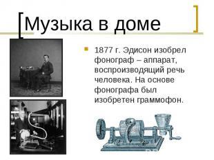 Музыка в доме1877 г. Эдисон изобрел фонограф – аппарат, воспроизводящий речь чел