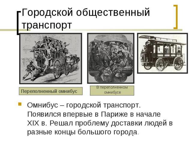 Городской общественный транспорт Омнибус – городской транспорт. Появился впервые в Париже в начале XIX в. Решал проблему доставки людей в разные концы большого города.