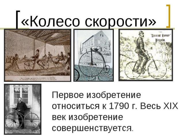 «Колесо скорости»Первое изобретение относиться к 1790 г. Весь XIX век изобретение совершенствуется.