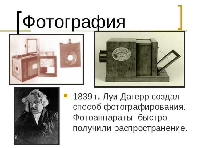 Фотография1839 г. Луи Дагерр создал способ фотографирования. Фотоаппараты быстро получили распространение.