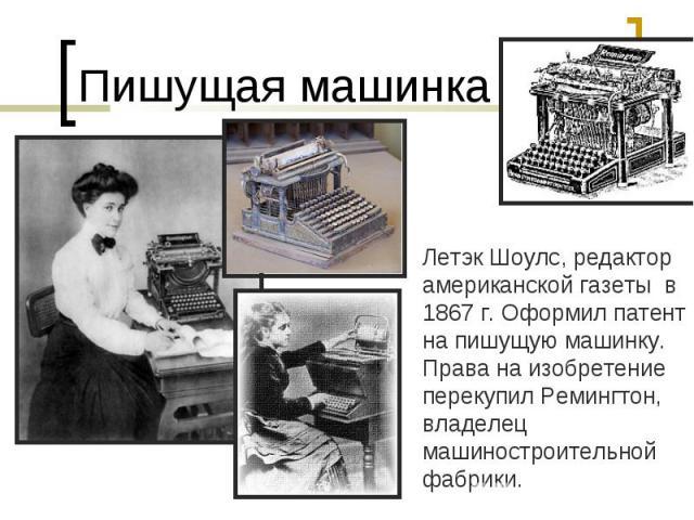 Пишущая машинкаЛетэк Шоулс, редактор американской газеты в 1867 г. Оформил патент на пишущую машинку. Права на изобретение перекупил Ремингтон, владелец машиностроительной фабрики.