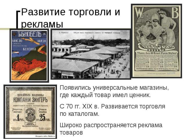 Развитие торговли и рекламыПоявились универсальные магазины, где каждый товар имел ценник.С 70 гг. XIX в. Развивается торговля по каталогам.Широко распространяется реклама товаров