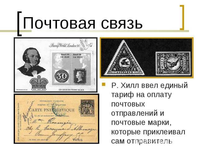 Почтовая связьР. Хилл ввел единый тариф на оплату почтовых отправлений и почтовые марки, которые приклеивал сам отправитель