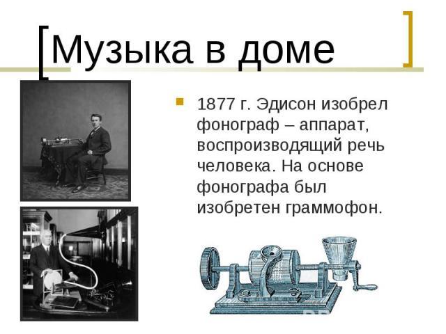 Музыка в доме1877 г. Эдисон изобрел фонограф – аппарат, воспроизводящий речь человека. На основе фонографа был изобретен граммофон.