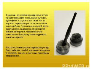 В школах, до появления шариковых ручек, писали чернилами и перьевыми ручками. Дл