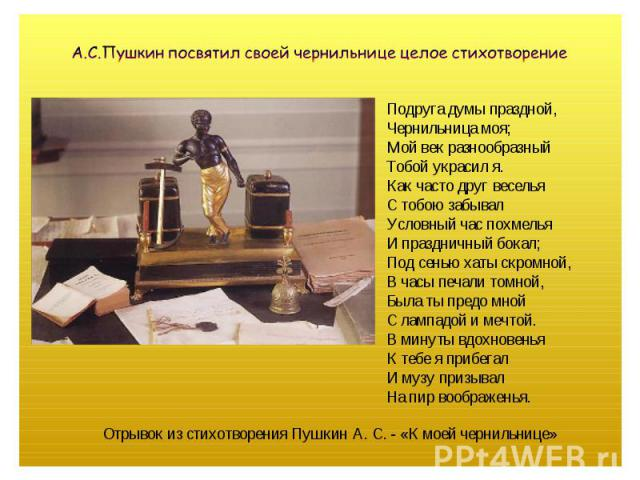 А.С.Пушкин посвятил своей чернильнице целое стихотворение Подруга думы праздной,Чернильница моя;Мой век разнообразныйТобой украсил я.Как часто друг весельяС тобою забывалУсловный час похмельяИ праздничный бокал;Под сенью хаты скромной,В часы печали …