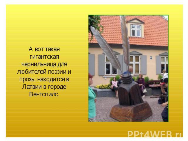 А вот такая гигантская чернильница для любителей поэзии и прозы находится в Латвии в городе Вентспилс.