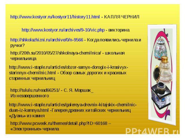 http://www.kostyor.ru/kostyor11/history11.html - КАПЛЯ ЧЕРНИЛ http://www.kostyor.ru/archives/9-10/vic.php - викторинаhttp://shkolazhizni.ru/archive/0/n-9566 - Когда появились чернила и ручки?http://20th.su/2010/05/27/shkolnaya-chernilnica/ - школьна…