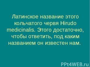 Латинское название этого кольчатого червя Hirudo medicinalis. Этого достаточно,