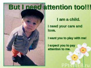 But I need attention too!!!I am a child. I need your care and love.I want you to