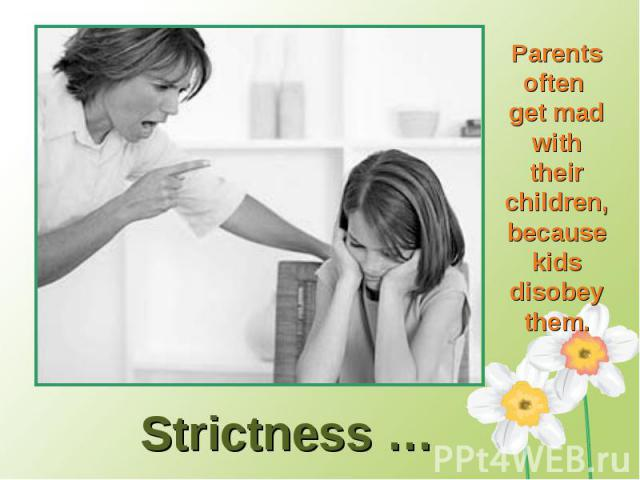 Parents often get mad with their children, because kids disobey them.Strictness …