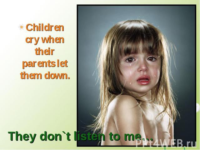 Children cry when their parents let them down.They don`t listen to me…