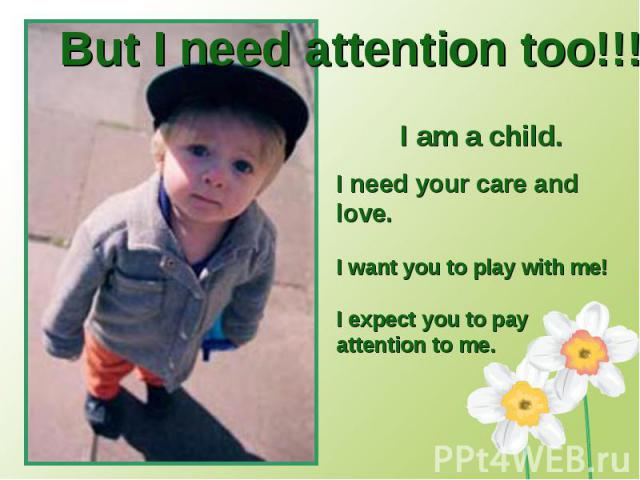 But I need attention too!!!I am a child. I need your care and love.I want you to play with me!I expect you to pay attention to me.