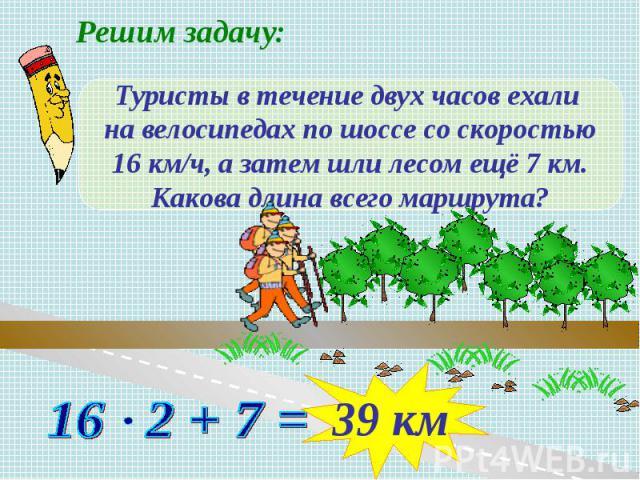 Решим задачу: Туристы в течение двух часов ехали на велосипедах по шоссе со скоростью16 км/ч, а затем шли лесом ещё 7 км.Какова длина всего маршрута?