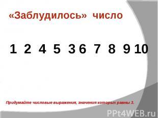 «Заблудилось» число 1 2 4 5 3 6 7 8 9 10Придумайте числовые выражения, значения