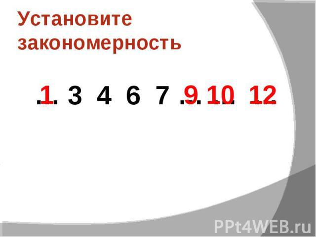 Установите закономерность… 3 4 6 7 … … …