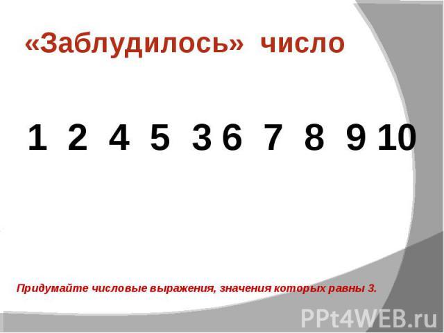 «Заблудилось» число 1 2 4 5 3 6 7 8 9 10Придумайте числовые выражения, значения которых равны 3.
