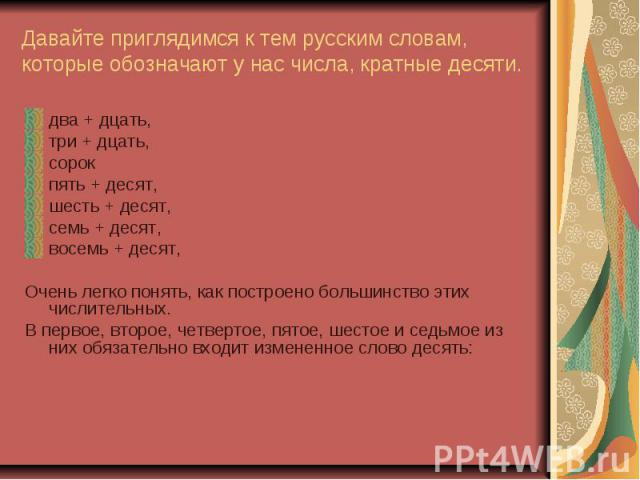 Давайте приглядимся к тем русским словам, которые обозначают у нас числа, кратные десяти.два + дцать,три + дцать,сорокпять + десят,шесть + десят,семь + десят,восемь + десят,Очень легко понять, как построено большинство этих числительных.В первое, вт…