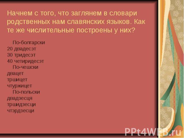 Начнем с того, что заглянем в словари родственных нам славянских языков. Как те же числительные построены у них? По-болгарски20 двадесэт30 тридесэт40 четиридесэт По-чешски двацеттршицет чтуржицет По-польски двадзесцятршидзесцичтэрдзесци