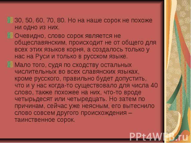 30, 50, 60, 70, 80. Но на наше сорок не похоже ни одно из них.Очевидно, слово сорок является не общеславянским, происходит не от общего для всех этих языков корня, а создалось только у нас на Руси и только в русском языке.Мало того, судя по сходству…