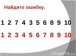 Найдите ошибку.1 2 7 4 3 5 6 8 9 101 2 3 4 5 6 7 8 9 10