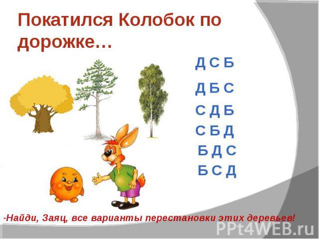 Покатился Колобок по дорожке…-Найди, Заяц, все варианты перестановки этих деревьев!