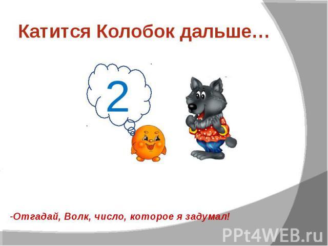 Катится Колобок дальше…-Отгадай, Волк, число, которое я задумал!
