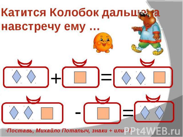 Катится Колобок дальше, а навстречу ему … -Поставь, Михайло Потапыч, знаки + или - !