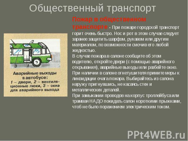 Общественный транспортПожар в общественном транспорте - При пожаре городской транспорт горит очень быстро. Нос и рот в этом случае следует заранее защитить шарфом, рукавом или другим материалом, по возможности смочив его любой жидкостью. В случае по…